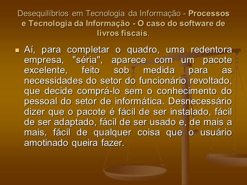 Desequilíbrios em Tecnologia da Informação - Processos e Tecnologia da Informação - O caso do software de livros fiscais. Aí, para completar o quadro,