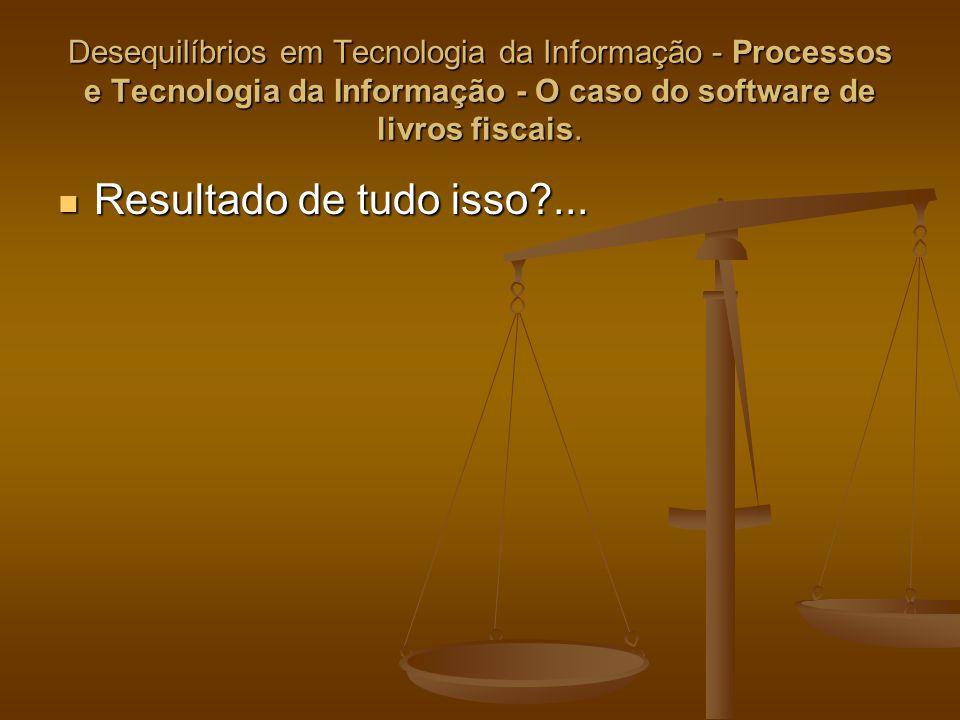 Desequilíbrios em Tecnologia da Informação - Processos e Tecnologia da Informação - O caso do software de livros fiscais. Resultado de tudo isso?... R
