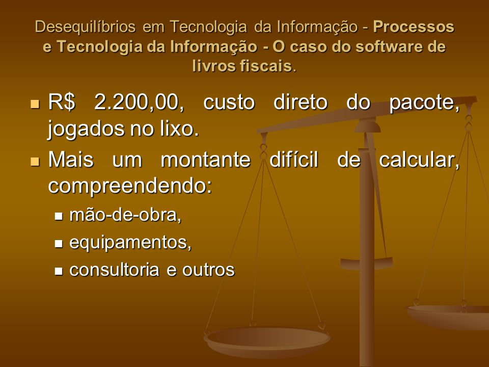 Desequilíbrios em Tecnologia da Informação - Processos e Tecnologia da Informação - O caso do software de livros fiscais. R$ 2.200,00, custo direto do