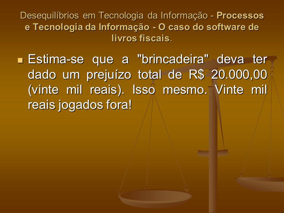 Desequilíbrios em Tecnologia da Informação - Processos e Tecnologia da Informação - O caso do software de livros fiscais. Estima-se que a