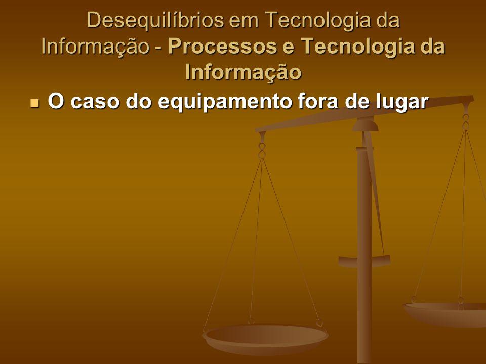 Desequilíbrios em Tecnologia da Informação - Processos e Tecnologia da Informação O caso do equipamento fora de lugar O caso do equipamento fora de lu
