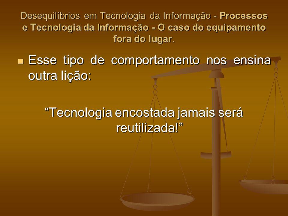Desequilíbrios em Tecnologia da Informação - Processos e Tecnologia da Informação - O caso do equipamento fora do lugar. Esse tipo de comportamento no