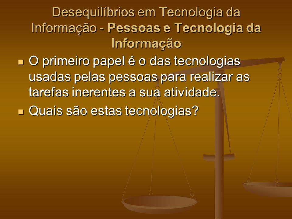 Desequilíbrios em Tecnologia da Informação - Processos e Tecnologia da Informação As pessoas que são responsáveis pela aquisição de equipamentos, softwares e outros tipos de tecnologia sabem que uma tecnologia que não esteja ajustada à razão para a qual ela tenha sido adquirida só tem dois caminhos a percorrer: As pessoas que são responsáveis pela aquisição de equipamentos, softwares e outros tipos de tecnologia sabem que uma tecnologia que não esteja ajustada à razão para a qual ela tenha sido adquirida só tem dois caminhos a percorrer: ou se ajusta ao motivo de sua compra, ou se ajusta ao motivo de sua compra, ou deve ser descartada pura e simplesmente ou deve ser descartada pura e simplesmente