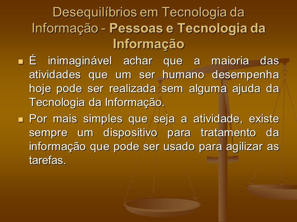 Desequilíbrios em Tecnologia da Informação - Pessoas e Tecnologia da Informação É inimaginável achar que a maioria das atividades que um ser humano de