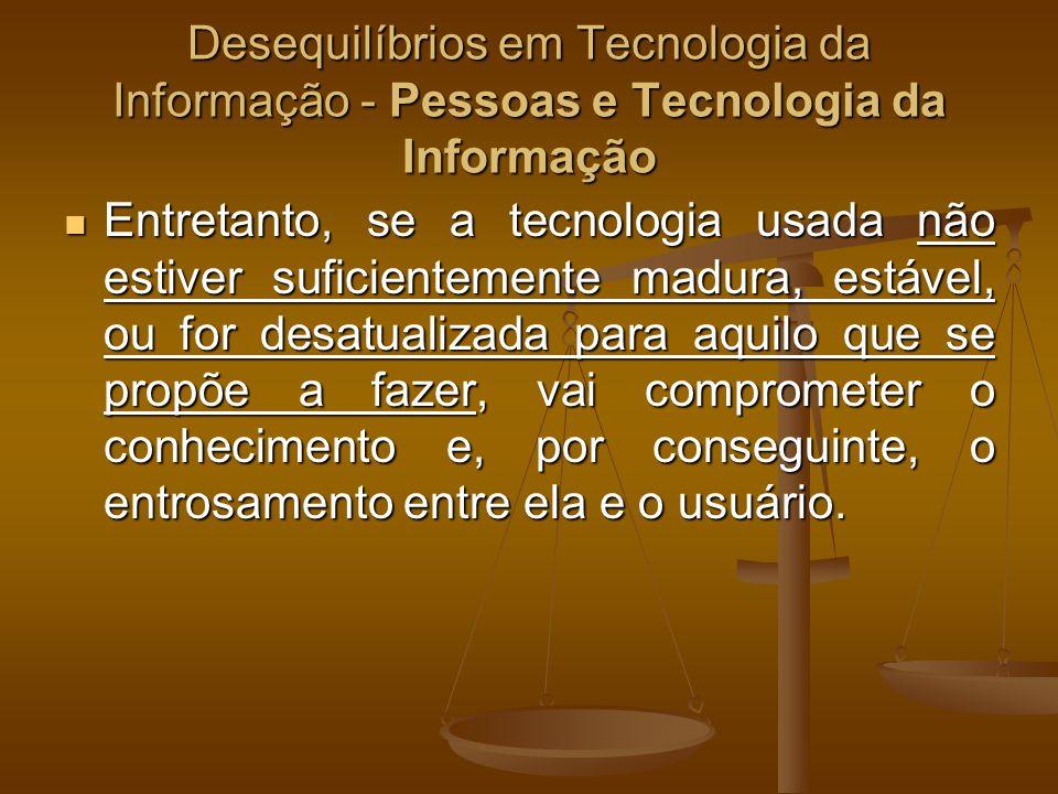 Desequilíbrios em Tecnologia da Informação - Pessoas e Tecnologia da Informação Outra fonte de desequilíbrio de Tecnologia da Informação envolvendo as pessoas é a falta de treinamento para operar novo dispositivo, programar em nova linguagem, usar novo software etc.