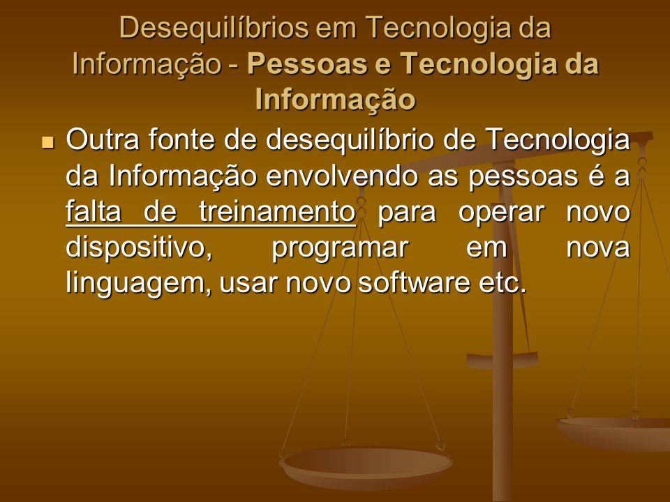 Desequilíbrios em Tecnologia da Informação - Pessoas e Tecnologia da Informação Outra fonte de desequilíbrio de Tecnologia da Informação envolvendo as