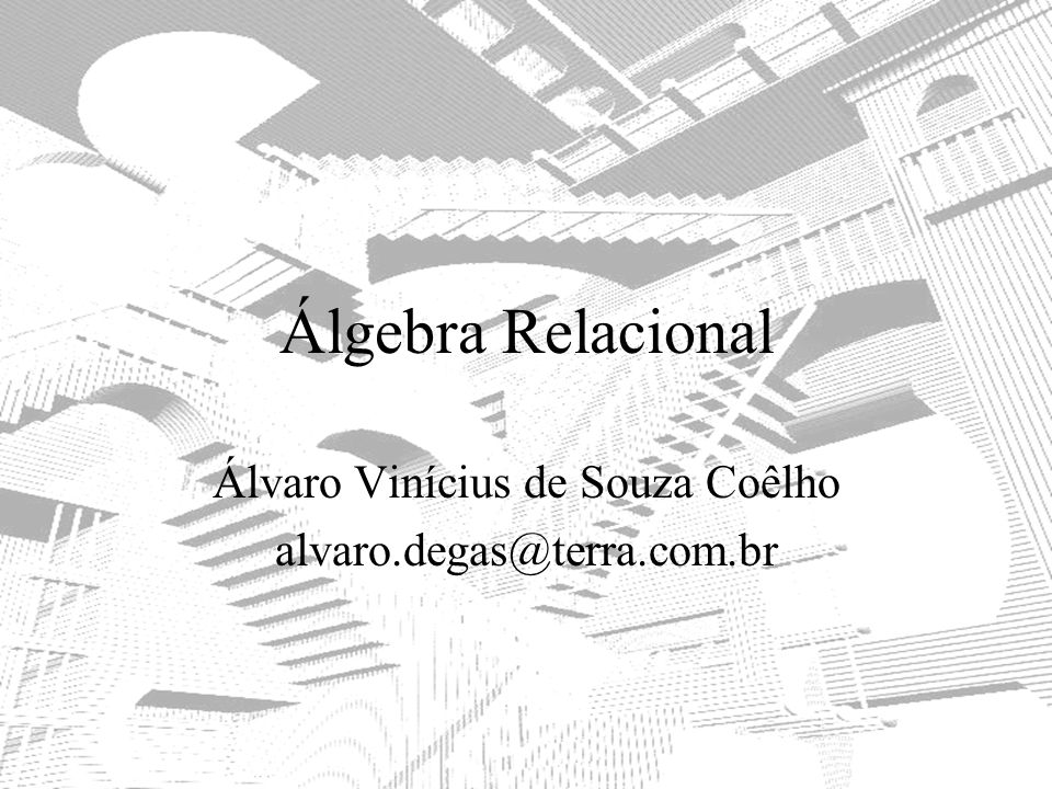 Álgebra Relacional Álvaro Vinícius de Souza Coêlho alvaro.degas@terra.com.br