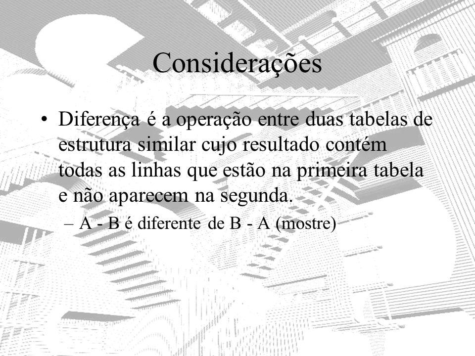 Considerações Diferença é a operação entre duas tabelas de estrutura similar cujo resultado contém todas as linhas que estão na primeira tabela e não