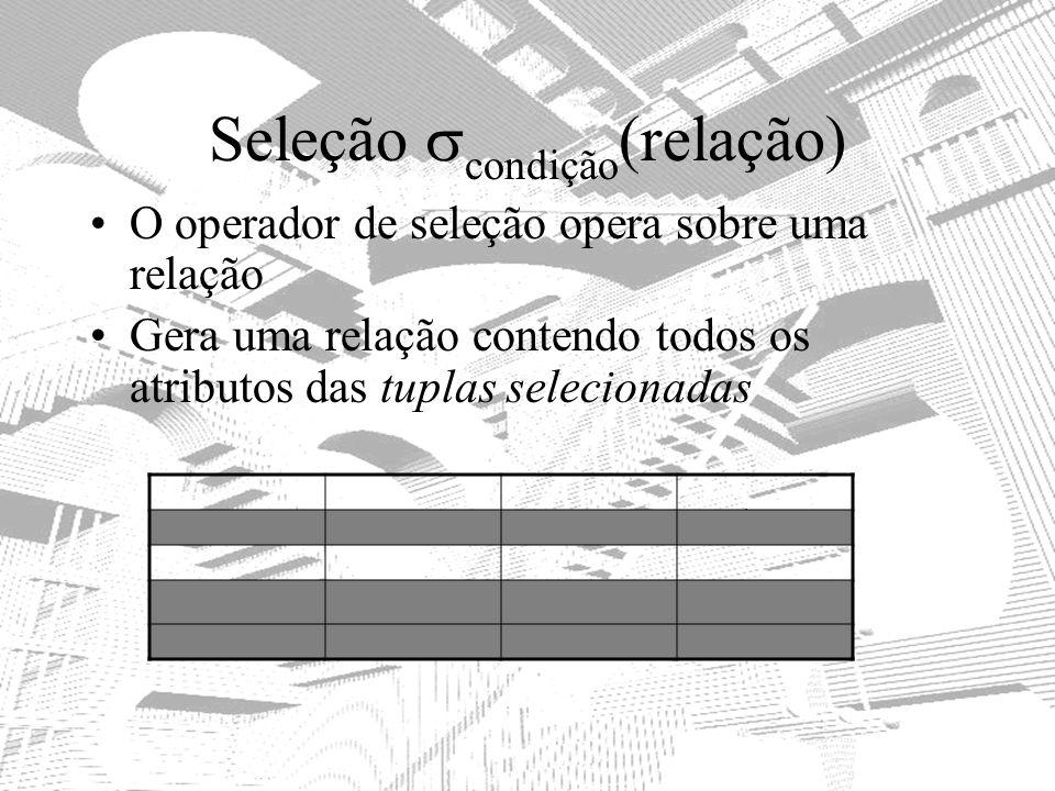 Seleção condição (relação) O operador de seleção opera sobre uma relação Gera uma relação contendo todos os atributos das tuplas selecionadas