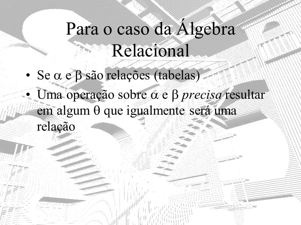 Para o caso da Álgebra Relacional Se e são relações (tabelas) Uma operação sobre e precisa resultar em algum que igualmente será uma relação
