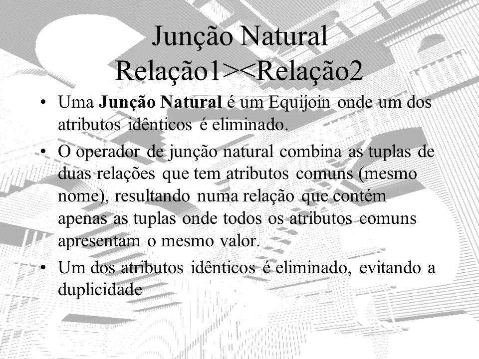 Junção Natural Relação1><Relação2 Uma Junção Natural é um Equijoin onde um dos atributos idênticos é eliminado. O operador de junção natural combina a