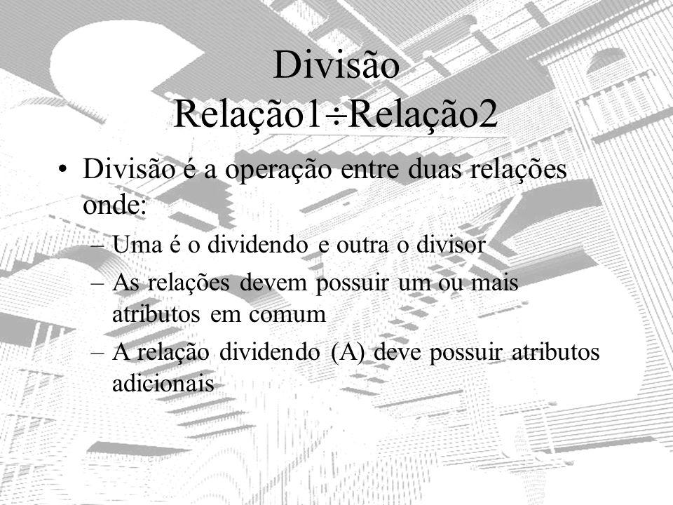 Divisão Relação1 Relação2 Divisão é a operação entre duas relações onde: –Uma é o dividendo e outra o divisor –As relações devem possuir um ou mais at