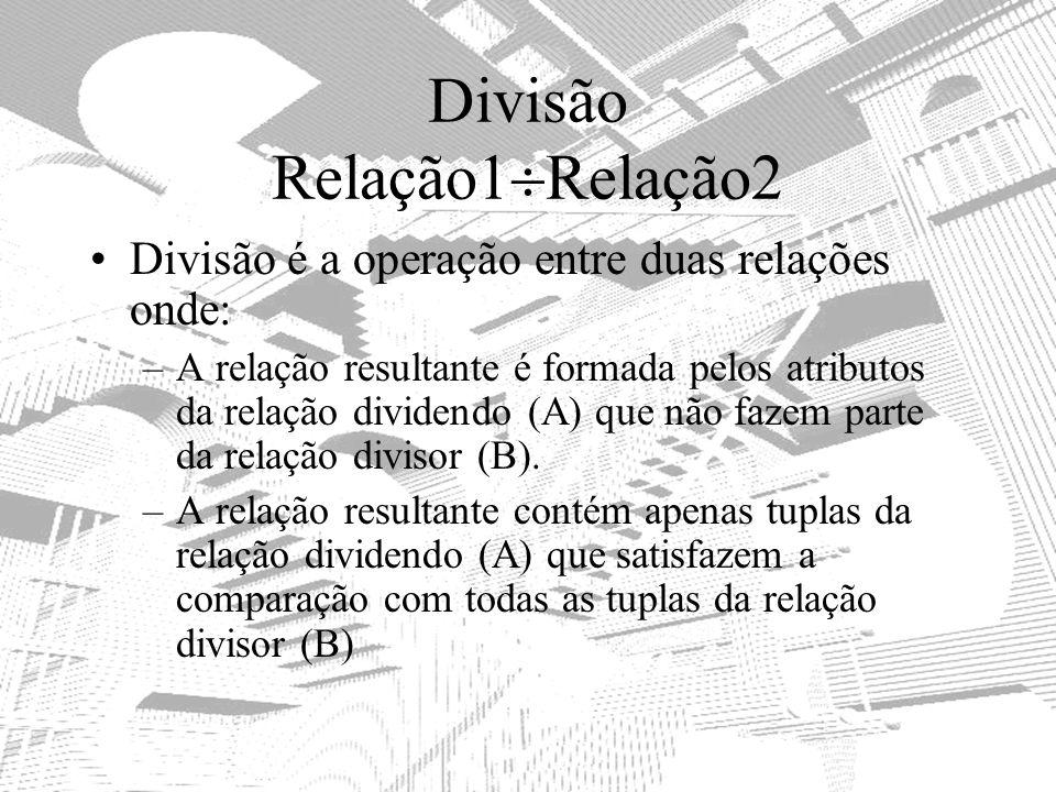 Divisão Relação1 Relação2 Divisão é a operação entre duas relações onde: –A relação resultante é formada pelos atributos da relação dividendo (A) que