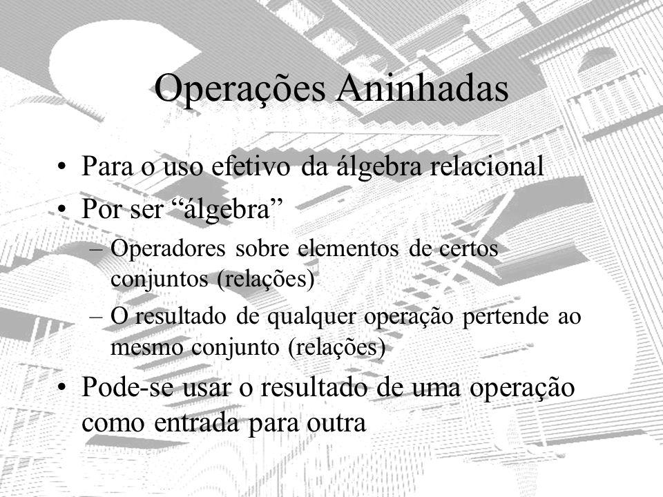 Operações Aninhadas Para o uso efetivo da álgebra relacional Por ser álgebra –Operadores sobre elementos de certos conjuntos (relações) –O resultado d