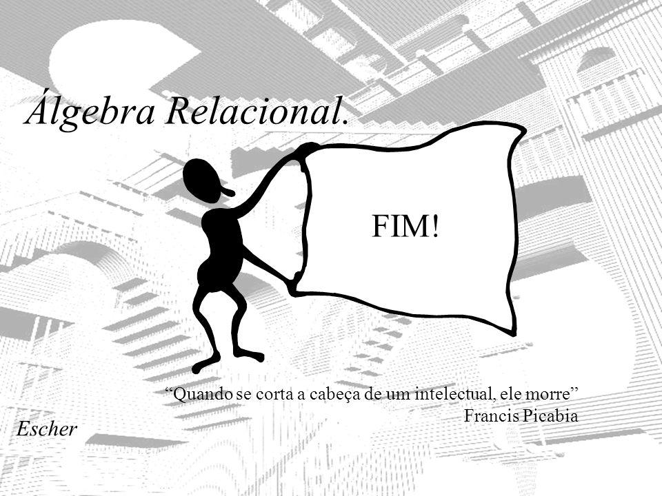 Álgebra Relacional. FIM! Quando se corta a cabeça de um intelectual, ele morre Francis Picabia Escher
