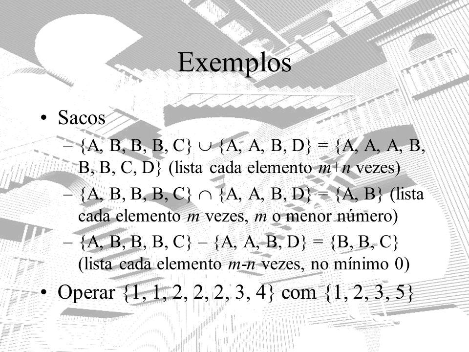 Exemplos Sacos –{A, B, B, B, C} {A, A, B, D} = {A, A, A, B, B, B, C, D} (lista cada elemento m+n vezes) –{A, B, B, B, C} {A, A, B, D} = {A, B} (lista