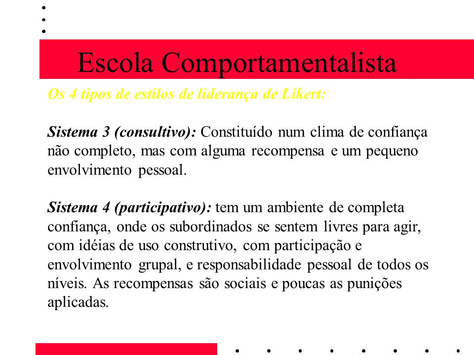 Escola Comportamentalista Os 4 tipos de estilos de liderança de Likert: Sistema 3 (consultivo): Constituído num clima de confiança não completo, mas com alguma recompensa e um pequeno envolvimento pessoal.