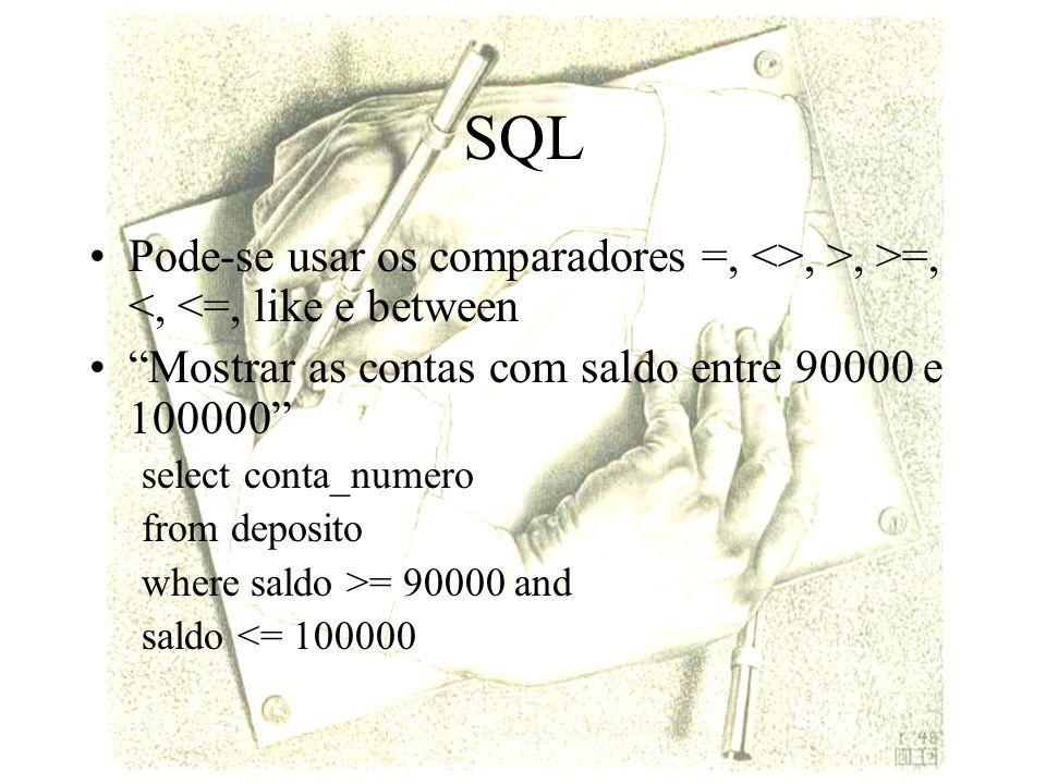 SQL Pode-se usar os comparadores =, <>, >, >=, <, <=, like e between Mostrar as contas com saldo entre 90000 e 100000 select conta_numero from deposito where saldo >= 90000 and saldo <= 100000