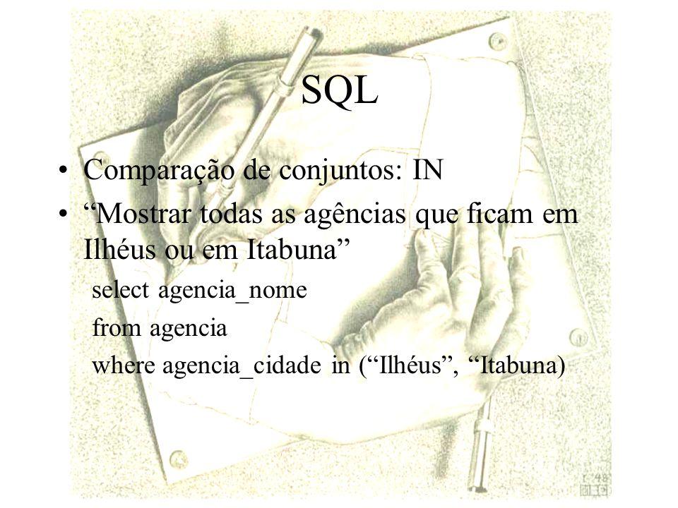 SQL Comparação de conjuntos: IN Mostrar todas as agências que ficam em Ilhéus ou em Itabuna select agencia_nome from agencia where agencia_cidade in (Ilhéus, Itabuna)