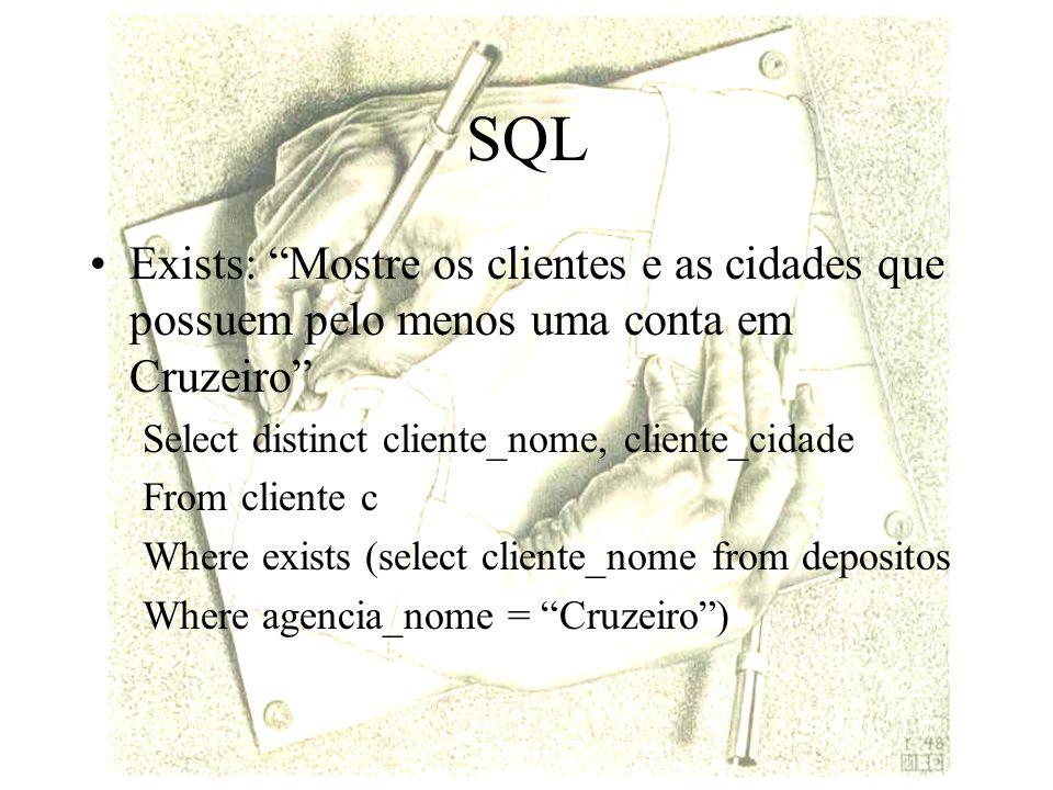 SQL Exists: Mostre os clientes e as cidades que possuem pelo menos uma conta em Cruzeiro Select distinct cliente_nome, cliente_cidade From cliente c Where exists (select cliente_nome from depositos Where agencia_nome = Cruzeiro)