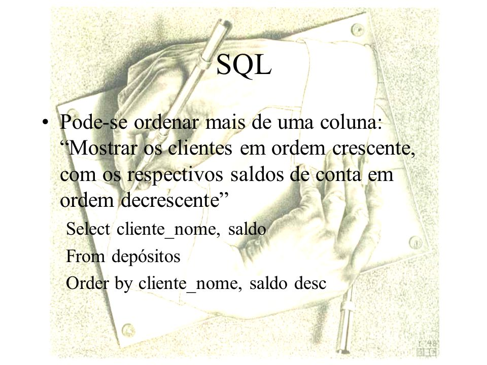SQL Pode-se ordenar mais de uma coluna: Mostrar os clientes em ordem crescente, com os respectivos saldos de conta em ordem decrescente Select cliente_nome, saldo From depósitos Order by cliente_nome, saldo desc