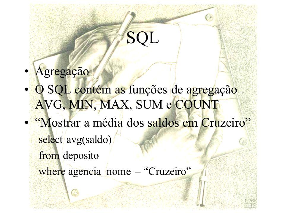 SQL Agregação O SQL contém as funções de agregação AVG, MIN, MAX, SUM e COUNT Mostrar a média dos saldos em Cruzeiro select avg(saldo) from deposito where agencia_nome – Cruzeiro
