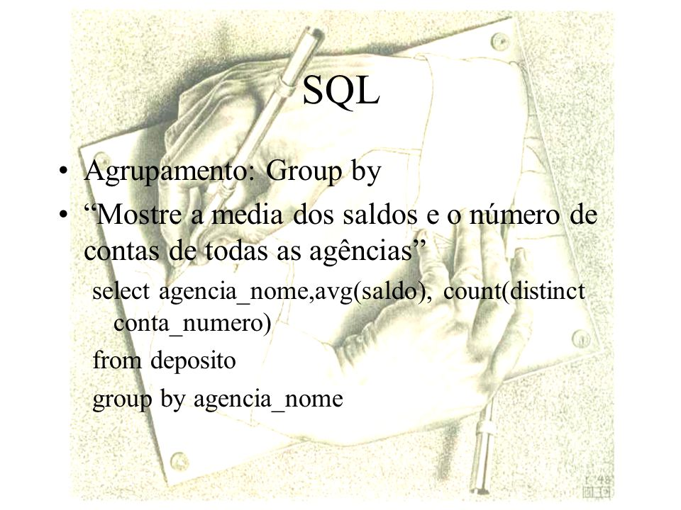 SQL Agrupamento: Group by Mostre a media dos saldos e o número de contas de todas as agências select agencia_nome,avg(saldo), count(distinct conta_num