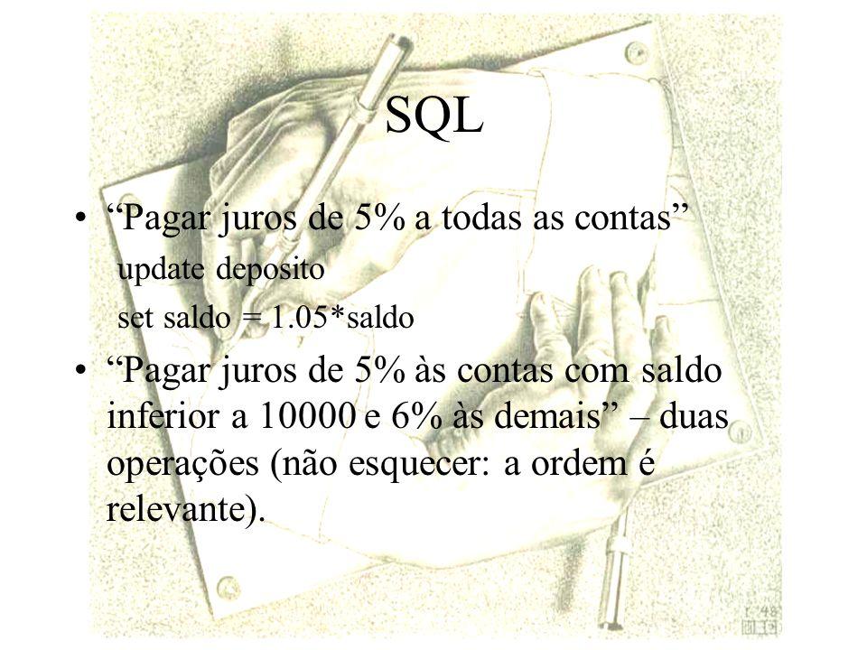 SQL Pagar juros de 5% a todas as contas update deposito set saldo = 1.05*saldo Pagar juros de 5% às contas com saldo inferior a 10000 e 6% às demais – duas operações (não esquecer: a ordem é relevante).