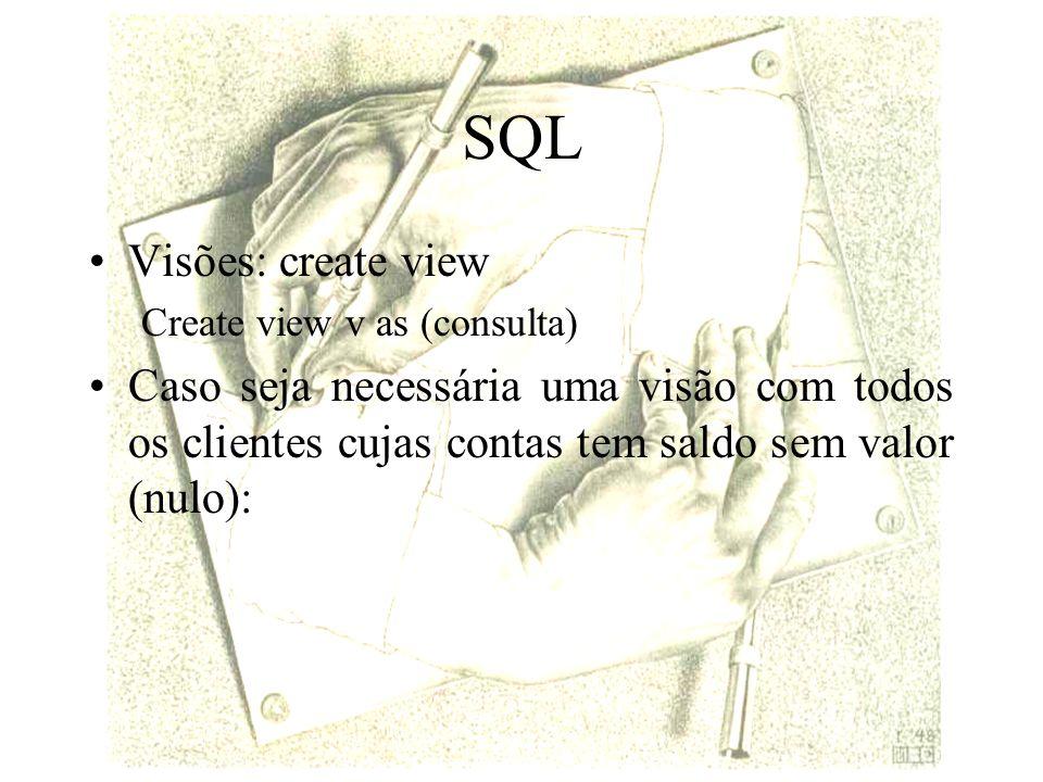 SQL Visões: create view Create view v as (consulta) Caso seja necessária uma visão com todos os clientes cujas contas tem saldo sem valor (nulo):
