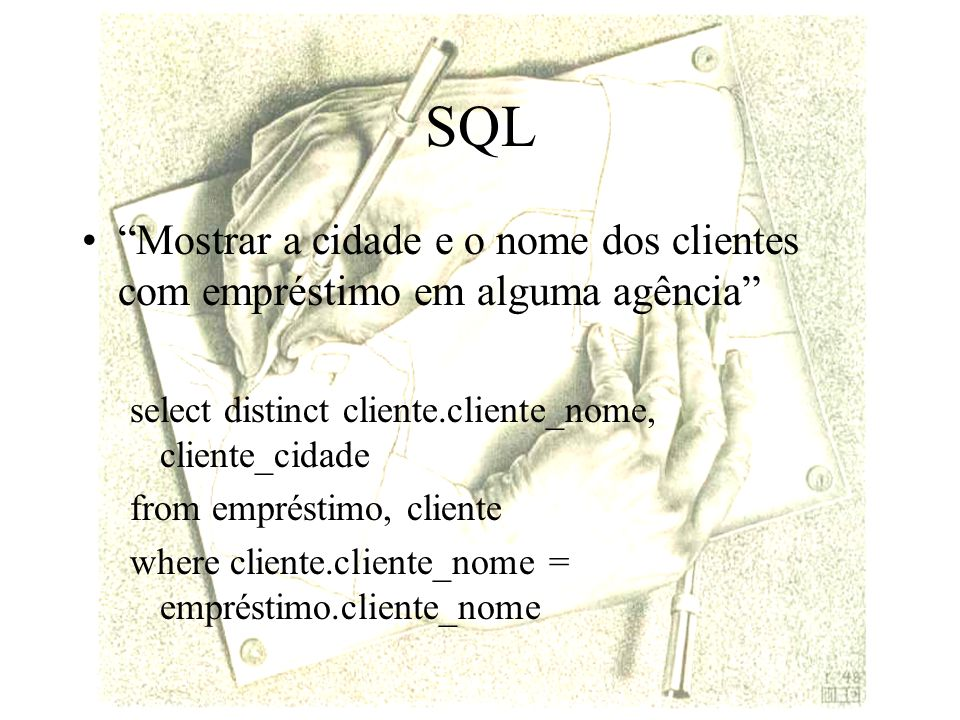 SQL Mostrar a cidade e o nome dos clientes com empréstimo em alguma agência select distinct cliente.cliente_nome, cliente_cidade from empréstimo, cliente where cliente.cliente_nome = empréstimo.cliente_nome
