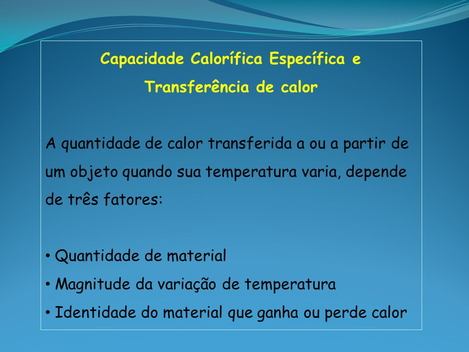 Capacidade Calorífica (C) Chamada de calor específico, é a quantidade de calor necessária para aumentar em um Kelvin a temperatura de 1 grama de uma substância.