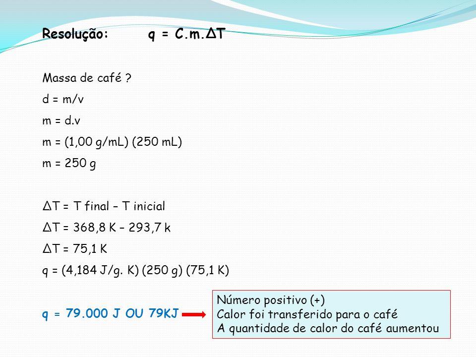 Resolução: q = C.m.T Massa de café ? d = m/v m = d.v m = (1,00 g/mL) (250 mL) m = 250 g T = T final – T inicial T = 368,8 K – 293,7 k T = 75,1 K q = (