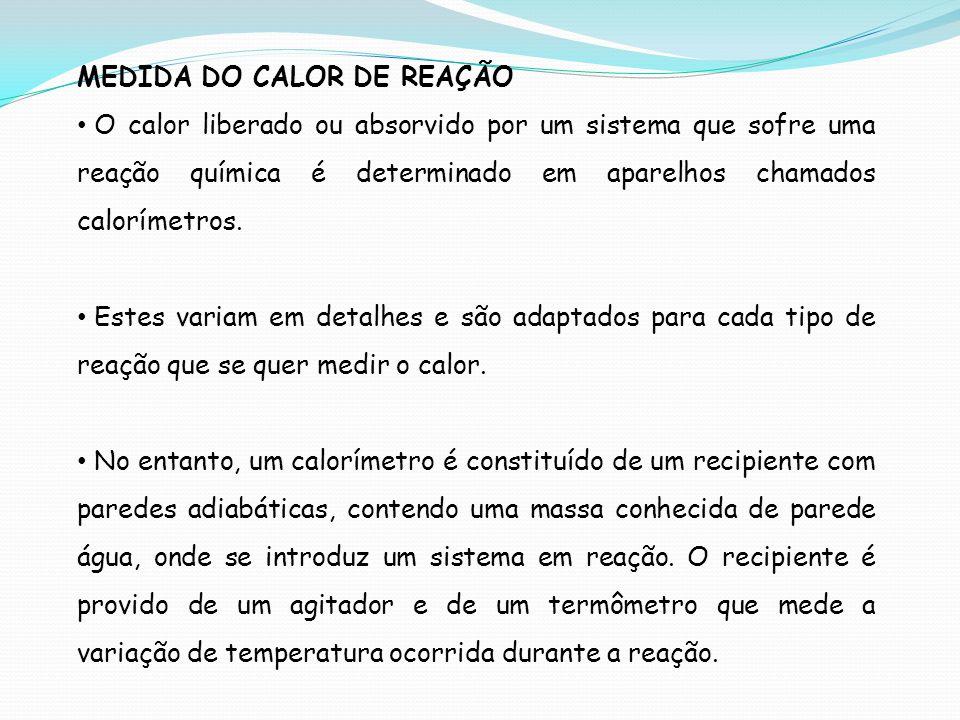 MEDIDA DO CALOR DE REAÇÃO O calor liberado ou absorvido por um sistema que sofre uma reação química é determinado em aparelhos chamados calorímetros.