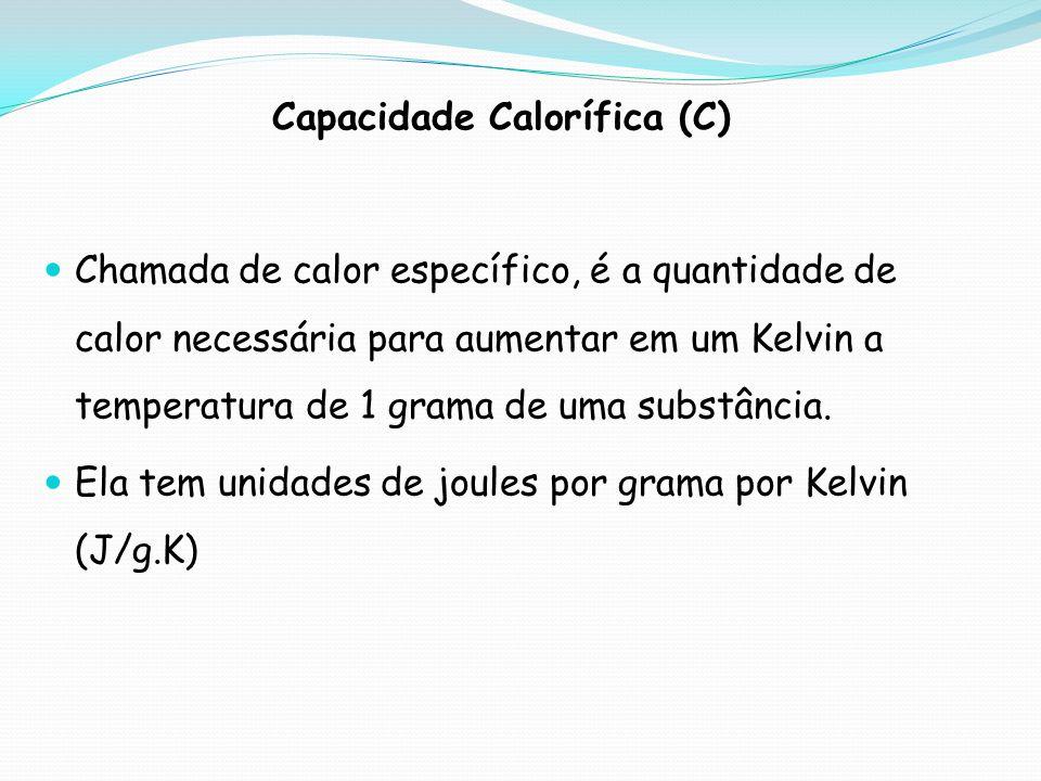 Capacidade Calorífica (C) Chamada de calor específico, é a quantidade de calor necessária para aumentar em um Kelvin a temperatura de 1 grama de uma s