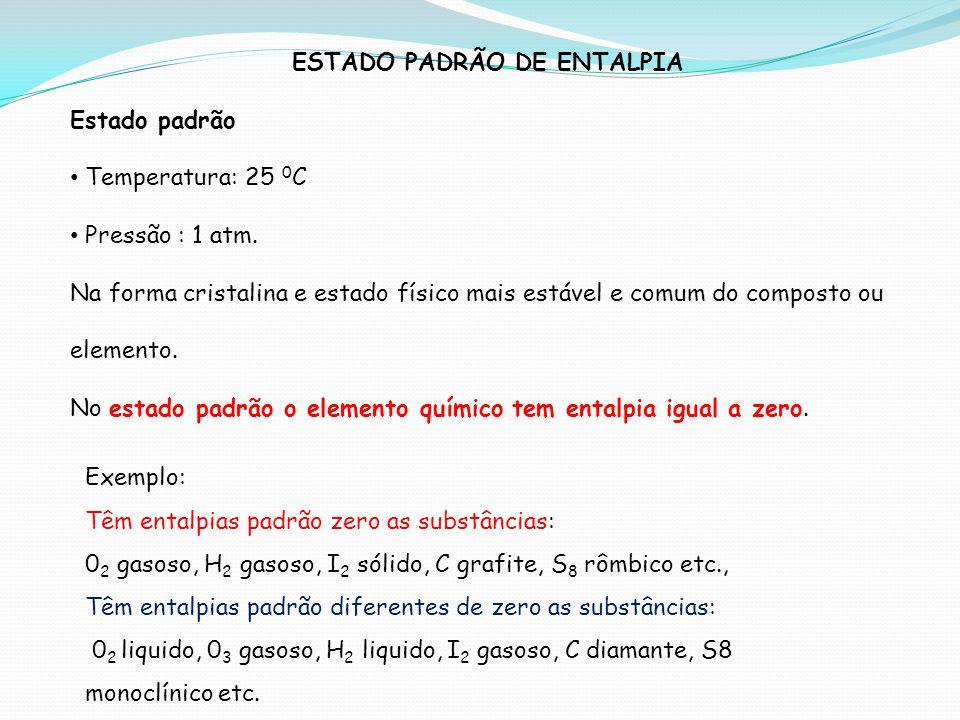ESTADO PADRÃO DE ENTALPIA Estado padrão Temperatura: 25 0 C Pressão : 1 atm. Na forma cristalina e estado físico mais estável e comum do composto ou e