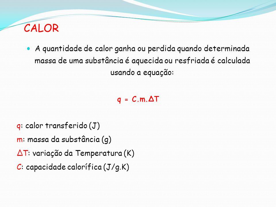CALOR A quantidade de calor ganha ou perdida quando determinada massa de uma substância é aquecida ou resfriada é calculada usando a equação: q = C.m.