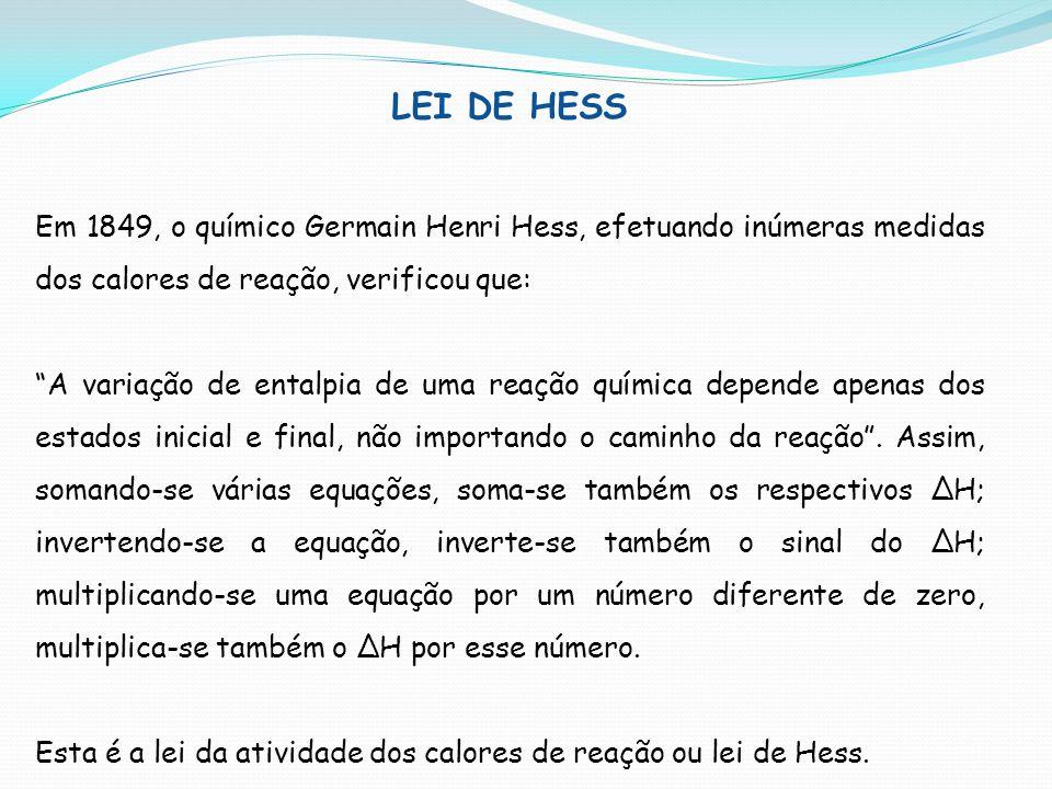 LEI DE HESS Em 1849, o químico Germain Henri Hess, efetuando inúmeras medidas dos calores de reação, verificou que: A variação de entalpia de uma reaç