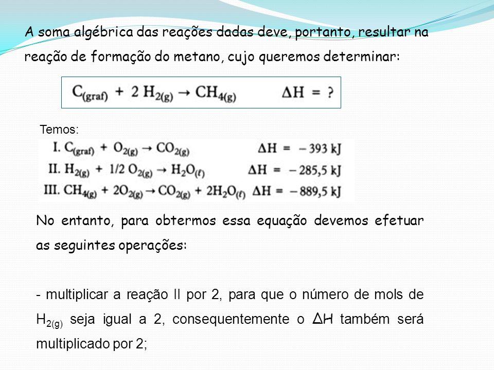 A soma algébrica das reações dadas deve, portanto, resultar na reação de formação do metano, cujo queremos determinar: No entanto, para obtermos essa