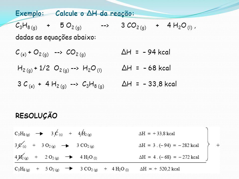 Exemplo: Calcule o H da reação: C 3 H 8 (g) + 5 O 2 (g) --> 3 CO 2 (g) + 4 H 2 O (l), dadas as equações abaixo: C (s) + O 2 (g) --> CO 2 (g) H = – 94