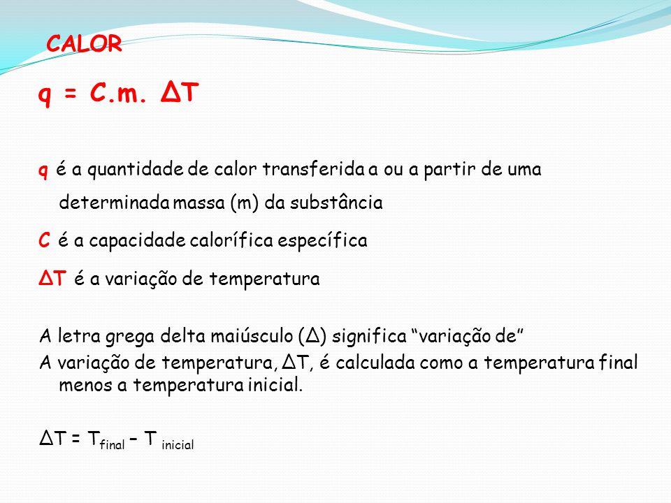 CALOR q = C.m. T q é a quantidade de calor transferida a ou a partir de uma determinada massa (m) da substância C é a capacidade calorífica específica