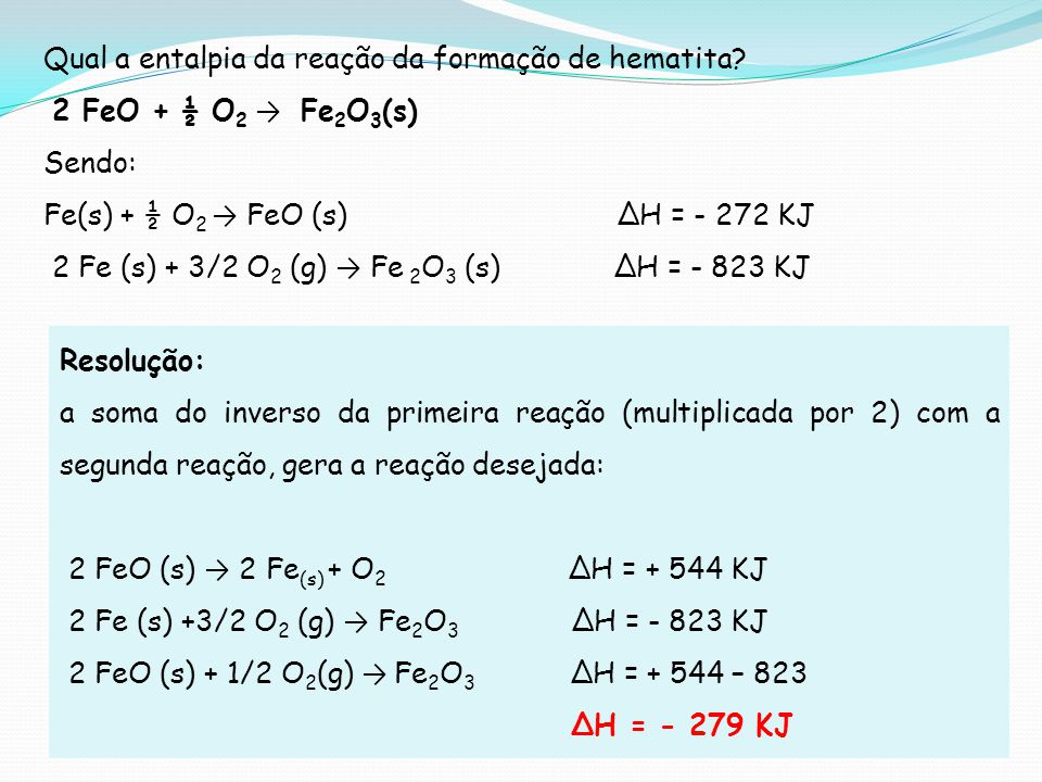 Qual a entalpia da reação da formação de hematita? 2 FeO + ½ O 2 Fe 2 O 3 (s) Sendo: Fe(s) + ½ O 2 FeO (s) H = - 272 KJ 2 Fe (s) + 3/2 O 2 (g) Fe 2 O