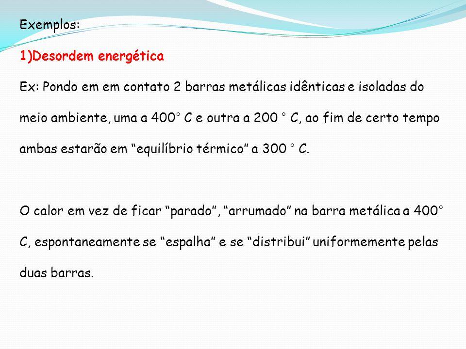Exemplos: 1)Desordem energética Ex: Pondo em em contato 2 barras metálicas idênticas e isoladas do meio ambiente, uma a 400° C e outra a 200 ° C, ao f