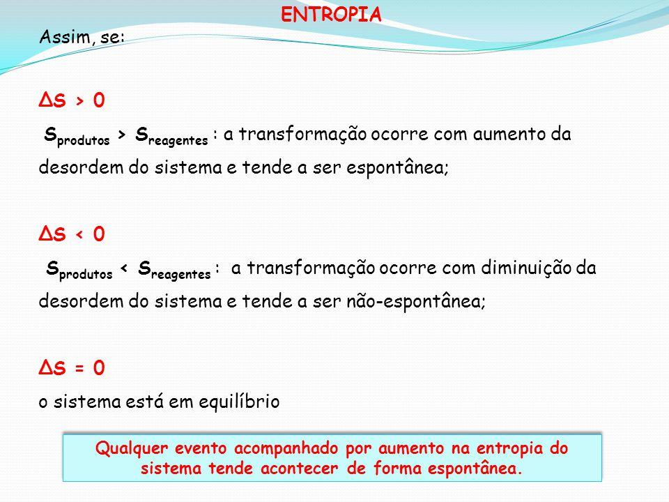 ENTROPIA Assim, se: S > 0 S produtos > S reagentes : a transformação ocorre com aumento da desordem do sistema e tende a ser espontânea; S < 0 S produ