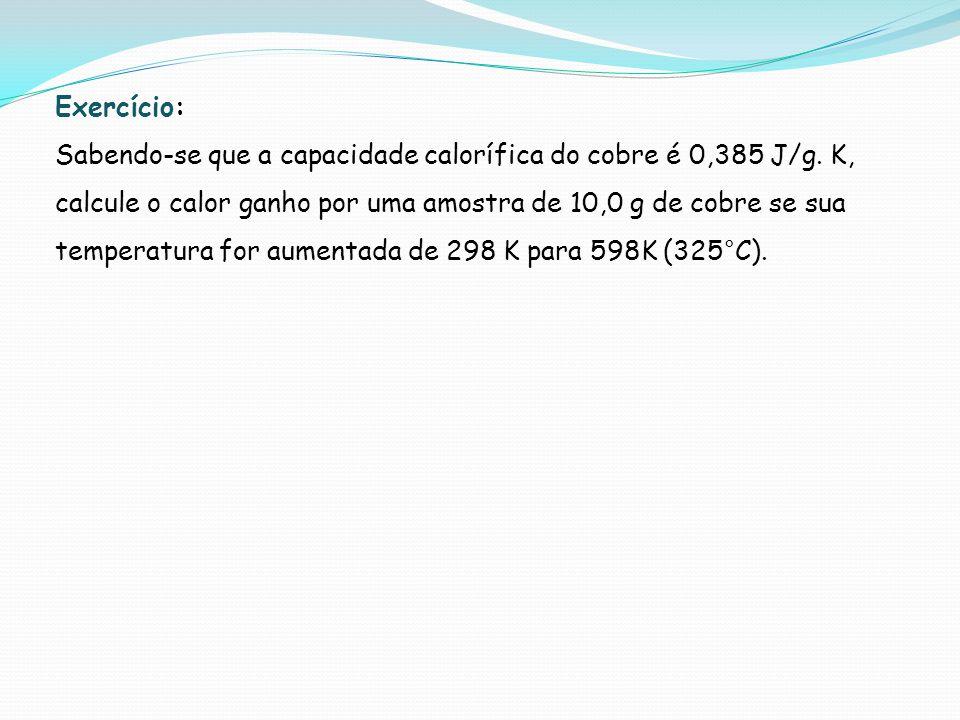 Exercício: Sabendo-se que a capacidade calorífica do cobre é 0,385 J/g. K, calcule o calor ganho por uma amostra de 10,0 g de cobre se sua temperatura