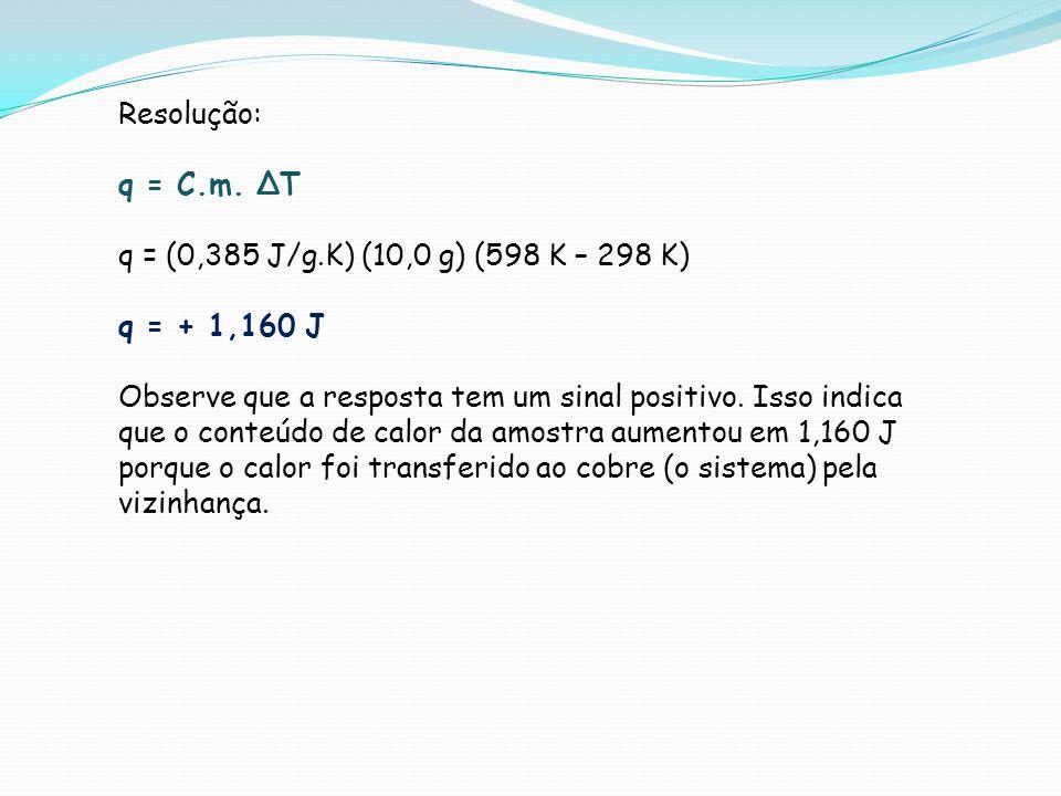 Resolução: q = C.m. T q = (0,385 J/g.K) (10,0 g) (598 K – 298 K) q = + 1,160 J Observe que a resposta tem um sinal positivo. Isso indica que o conteúd