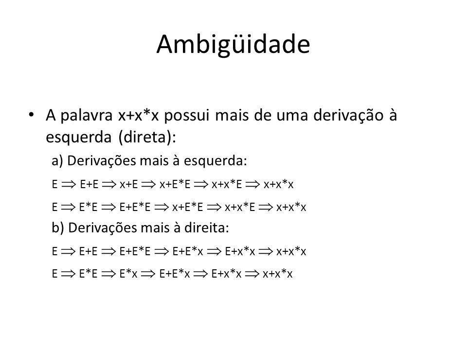 Ambigüidade A palavra x+x*x possui mais de uma derivação à esquerda (direta): a) Derivações mais à esquerda: E E+E x+E x+E*E x+x*E x+x*x E E*E E+E*E x