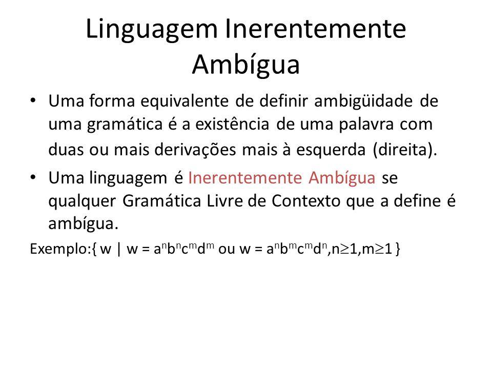 Linguagem Inerentemente Ambígua Uma forma equivalente de definir ambigüidade de uma gramática é a existência de uma palavra com duas ou mais derivaçõe