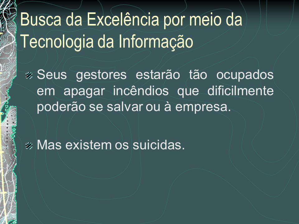 Busca da Excelência por meio da Tecnologia da Informação Caso contrário...