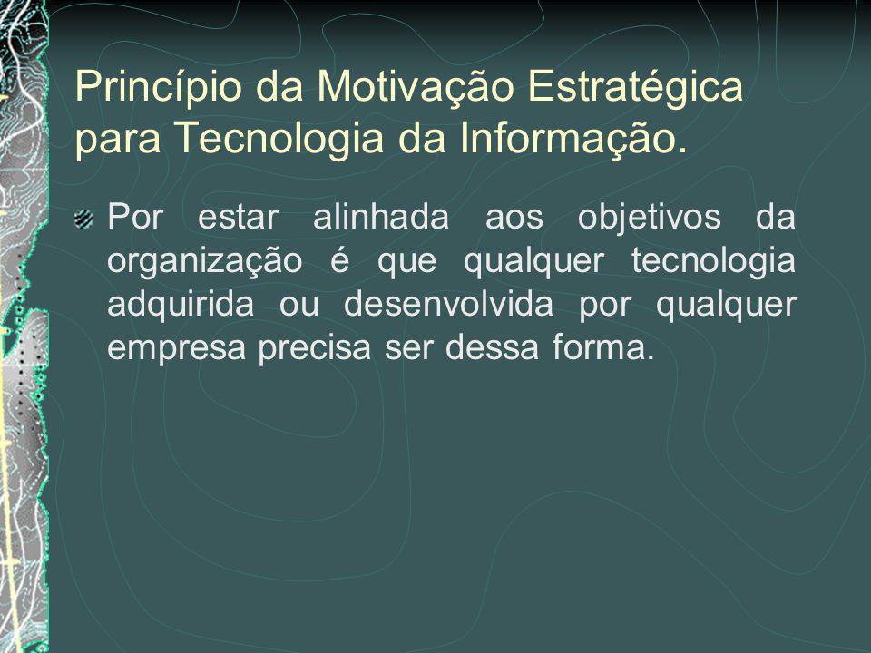 O Princípio da Motivação Estratégica é o motivo pelo qual a Tecnologia da Informação adquirida foi escolhida ou desenvolvida.