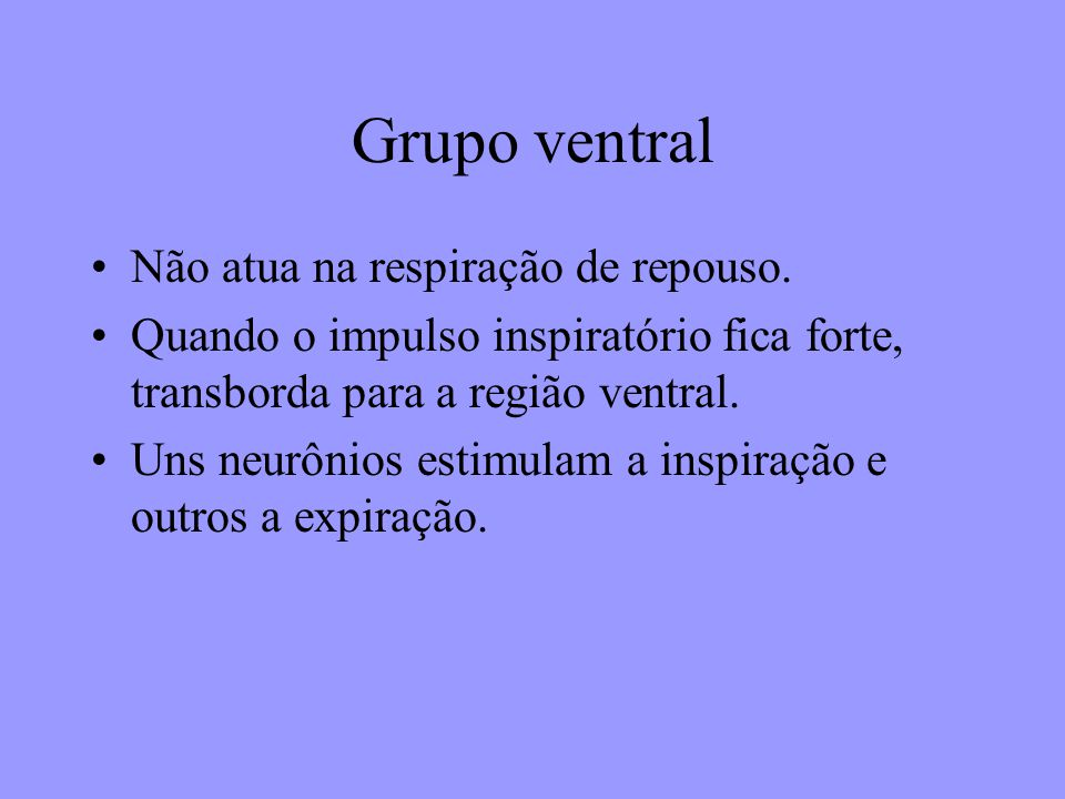 Grupo ventral Não atua na respiração de repouso. Quando o impulso inspiratório fica forte, transborda para a região ventral. Uns neurônios estimulam a
